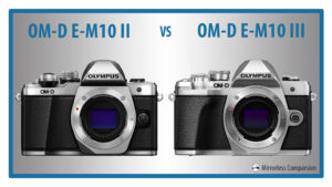 Olympus OM-D E-M10 mark II vs E-M10 mark III – The 10 Main Differences