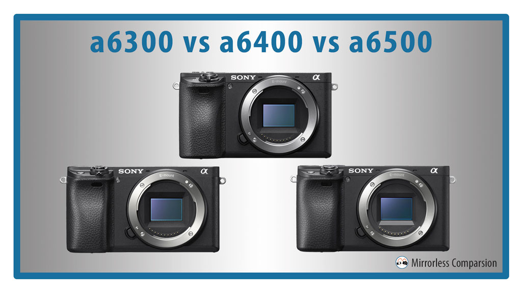 Sony a6300 vs a6400 vs a6500 – The 10 Main Differences